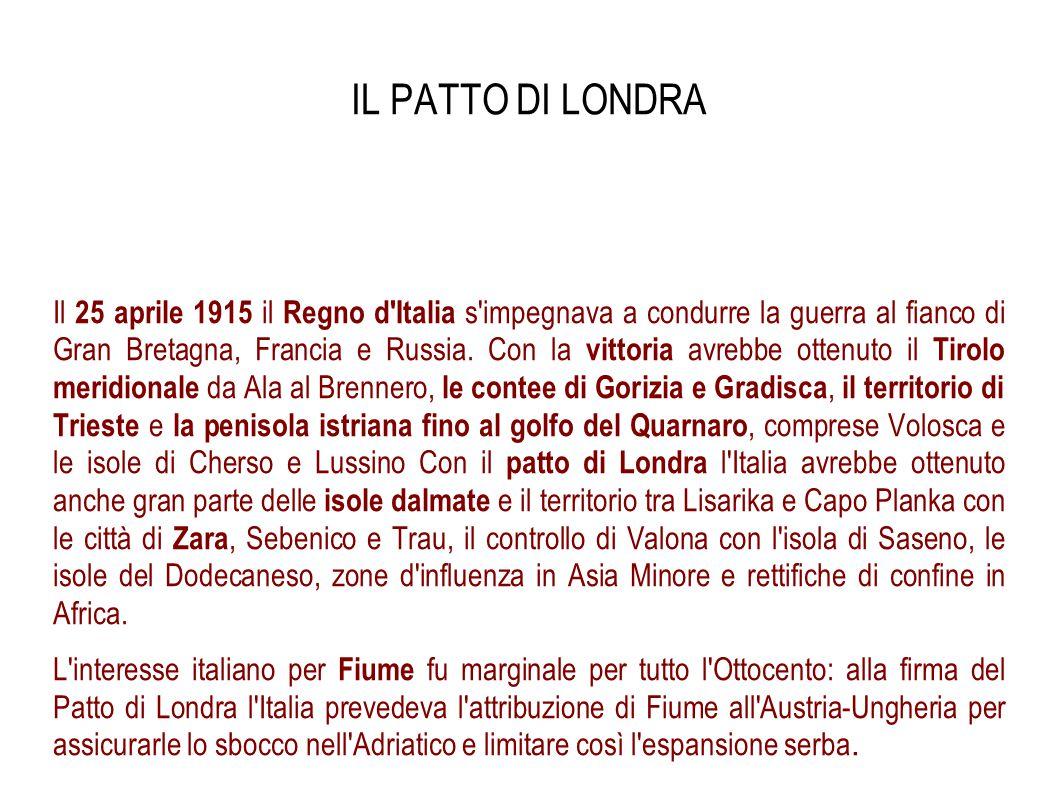 IL PATTO DI LONDRA Il 25 aprile 1915 il Regno d'Italia s'impegnava a condurre la guerra al fianco di Gran Bretagna, Francia e Russia. Con la vittoria
