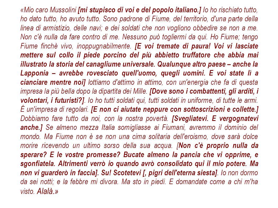 «Mio caro Mussolini [mi stupisco di voi e del popolo italiano.] Io ho rischiato tutto, ho dato tutto, ho avuto tutto. Sono padrone di Fiume, del terri