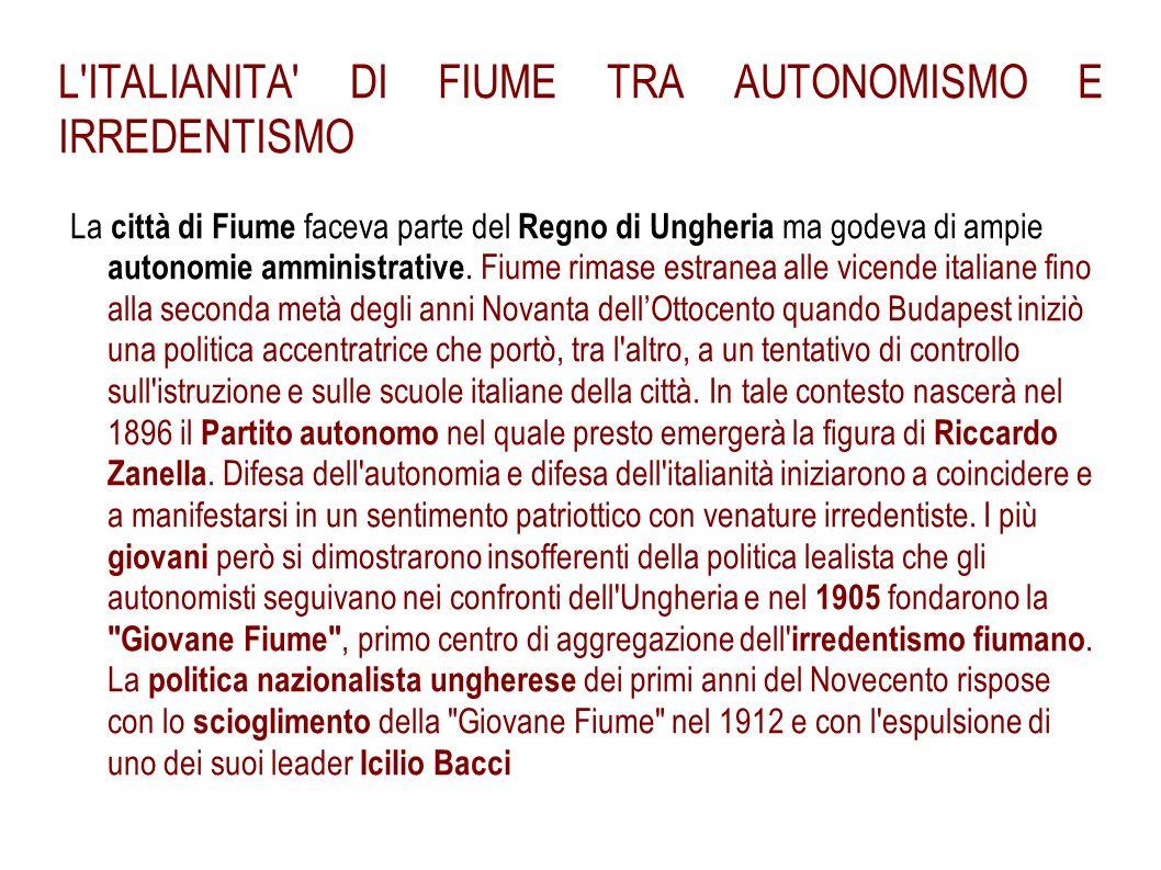 L'ITALIANITA' DI FIUME TRA AUTONOMISMO E IRREDENTISMO La città di Fiume faceva parte del Regno di Ungheria ma godeva di ampie autonomie amministrative