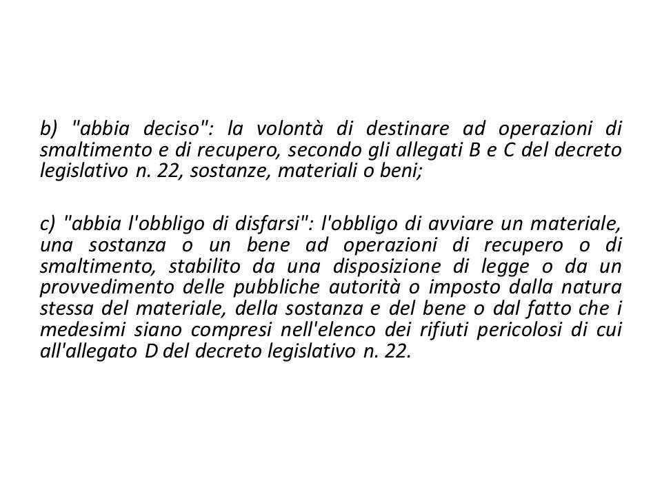 b) abbia deciso : la volontà di destinare ad operazioni di smaltimento e di recupero, secondo gli allegati B e C del decreto legislativo n.