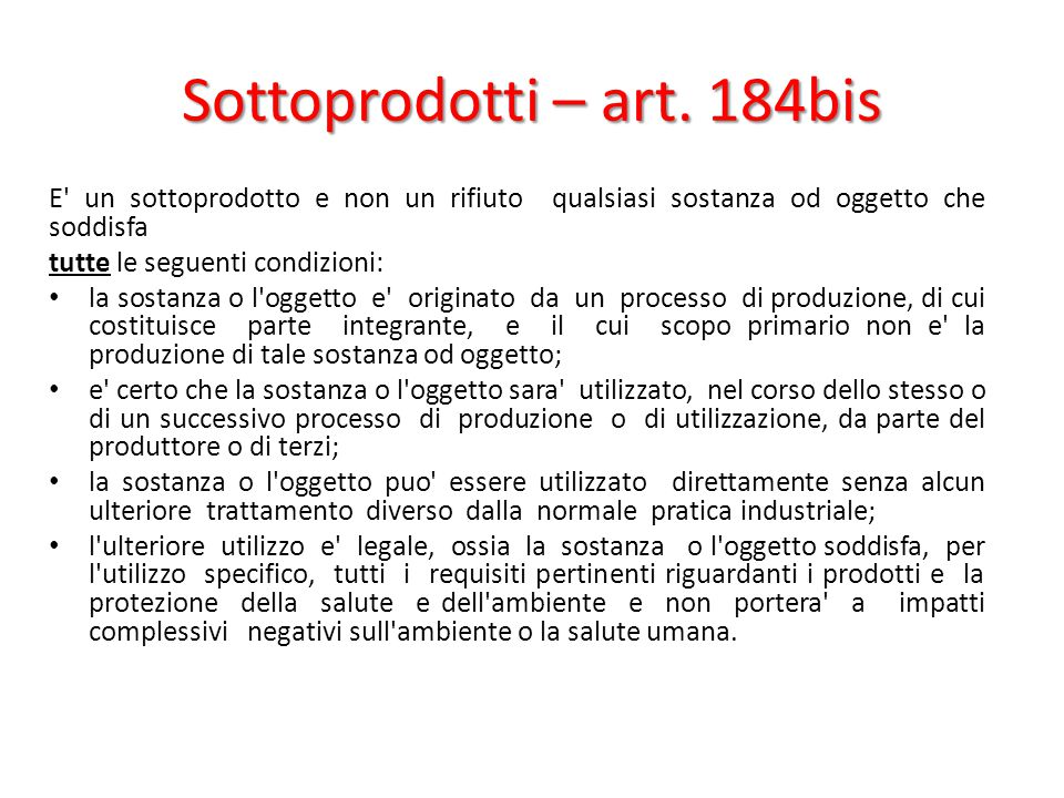 Sottoprodotti – art. 184bis E' un sottoprodotto e non un rifiuto qualsiasi sostanza od oggetto che soddisfa tutte le seguenti condizioni: la sostanza