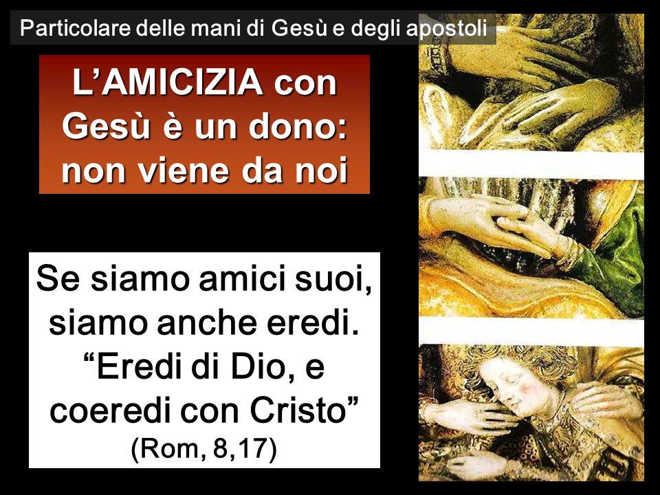 """L'AMICIZIA con Gesù è un dono: non viene da noi Se siamo amici suoi, siamo anche eredi. """"Eredi di Dio, e coeredi con Cristo"""" (Rom, 8,17) Particolare d"""