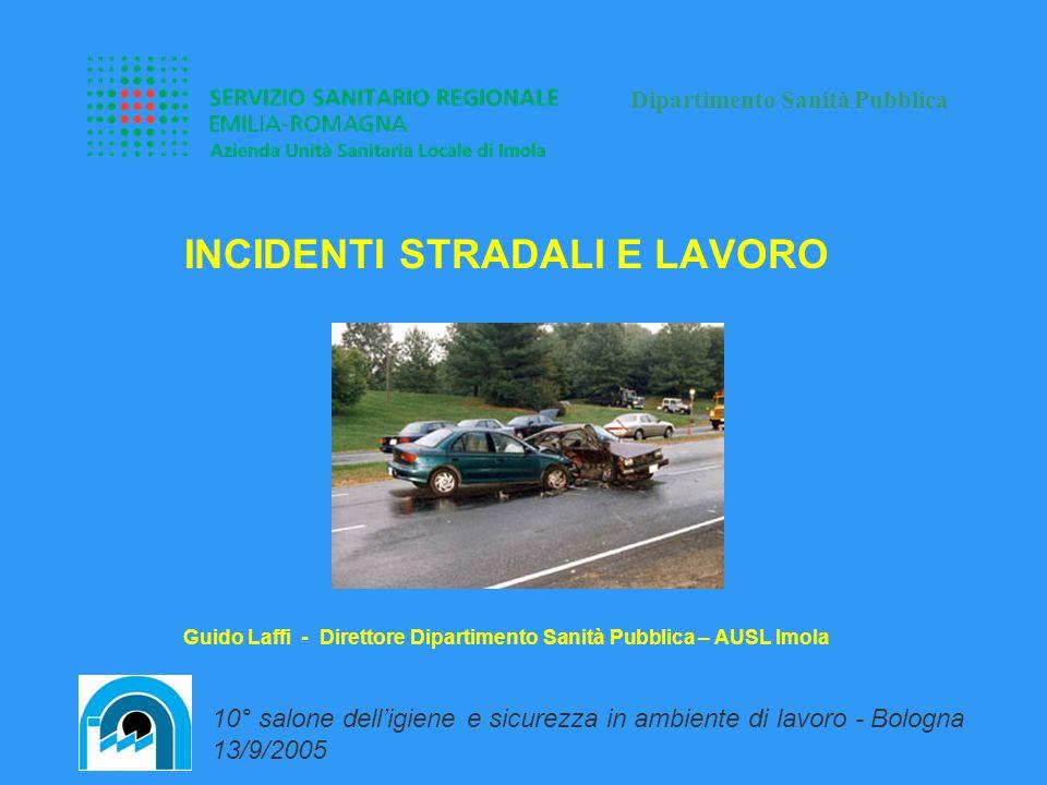 INCIDENTI STRADALI E LAVORO Guido Laffi - Direttore Dipartimento Sanità Pubblica – AUSL Imola Dipartimento Sanità Pubblica 10° salone dell'igiene e sicurezza in ambiente di lavoro - Bologna 13/9/2005