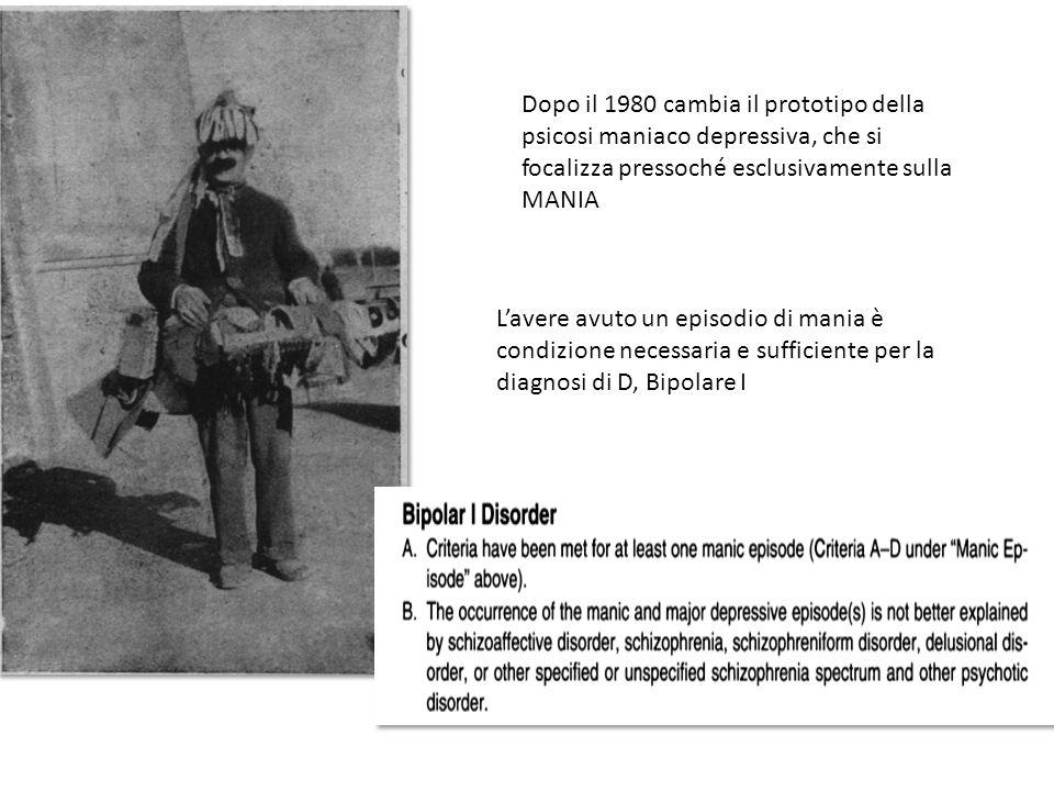 Dopo il 1980 cambia il prototipo della psicosi maniaco depressiva, che si focalizza pressoché esclusivamente sulla MANIA L'avere avuto un episodio di mania è condizione necessaria e sufficiente per la diagnosi di D, Bipolare I