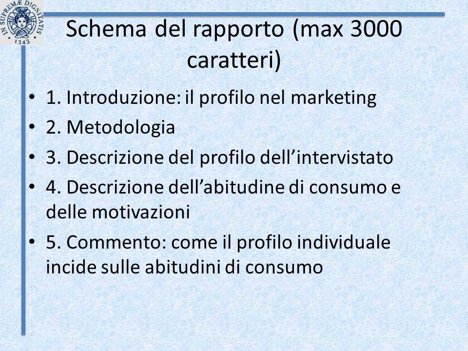 Schema del rapporto (max 3000 caratteri) 1. Introduzione: il profilo nel marketing 2. Metodologia 3. Descrizione del profilo dell'intervistato 4. Desc