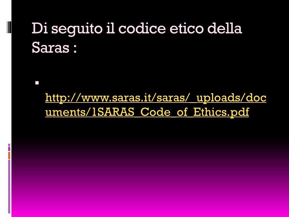 Di seguito il codice etico della Saras :  http://www.saras.it/saras/_uploads/doc uments/1SARAS_Code_of_Ethics.pdf http://www.saras.it/saras/_uploads/doc uments/1SARAS_Code_of_Ethics.pdf