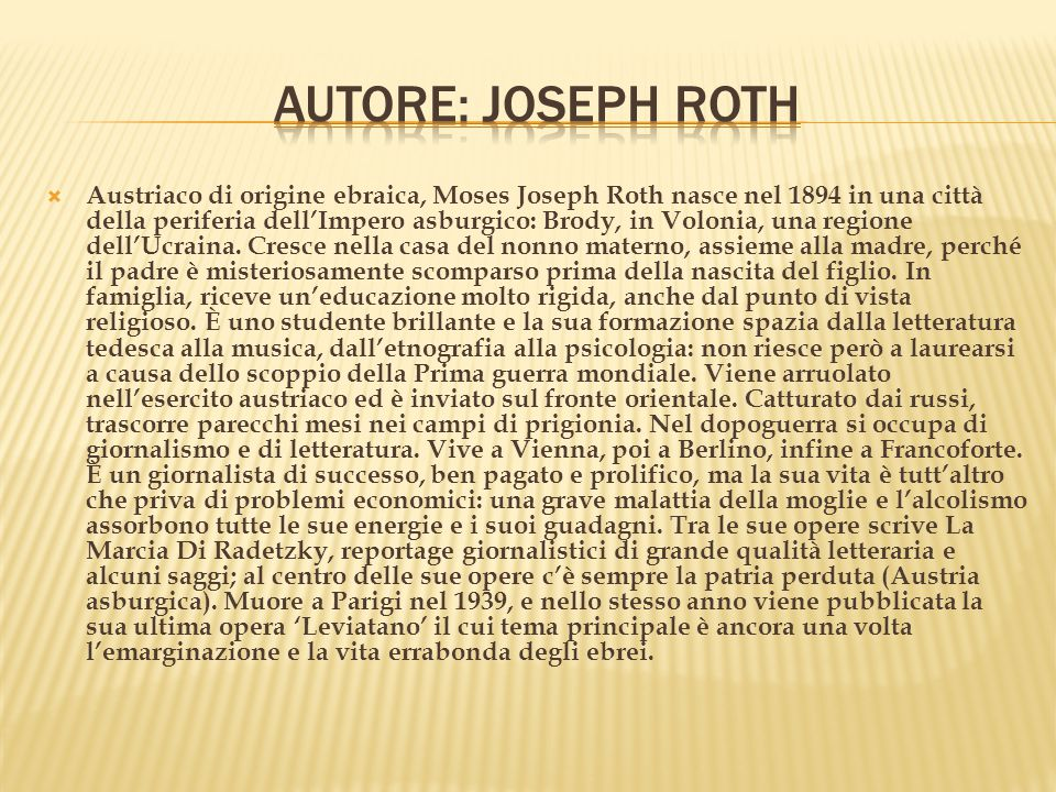  Austriaco di origine ebraica, Moses Joseph Roth nasce nel 1894 in una città della periferia dell'Impero asburgico: Brody, in Volonia, una regione dell'Ucraina.