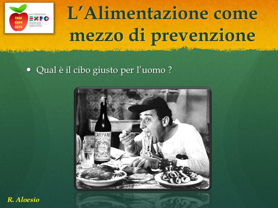 Qual è il cibo giusto per l'uomo ? Qual è il cibo giusto per l'uomo ? L'Alimentazione come mezzo di prevenzione R. Aloesio
