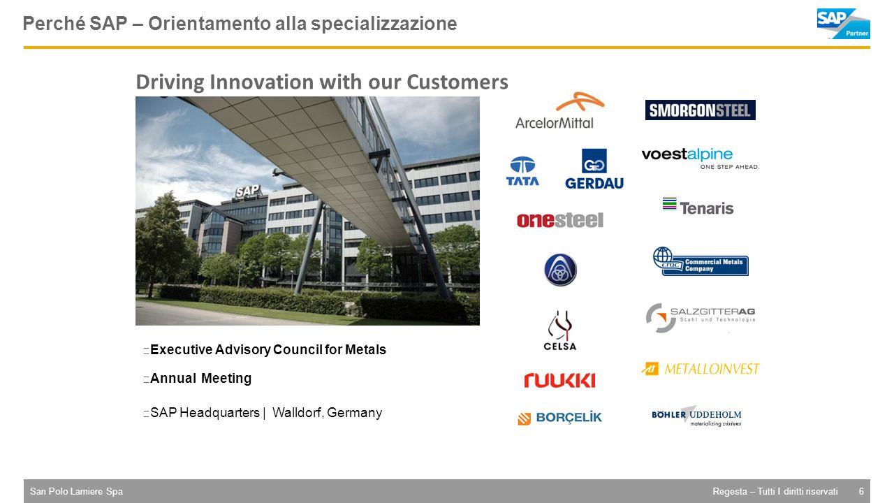 San Polo Lamiere Spa6Regesta – Tutti I diritti riservati – Executive Advisory Council for Metals – Annual Meeting – SAP Headquarters | Walldorf, Germany Driving Innovation with our Customers Perché SAP – Orientamento alla specializzazione