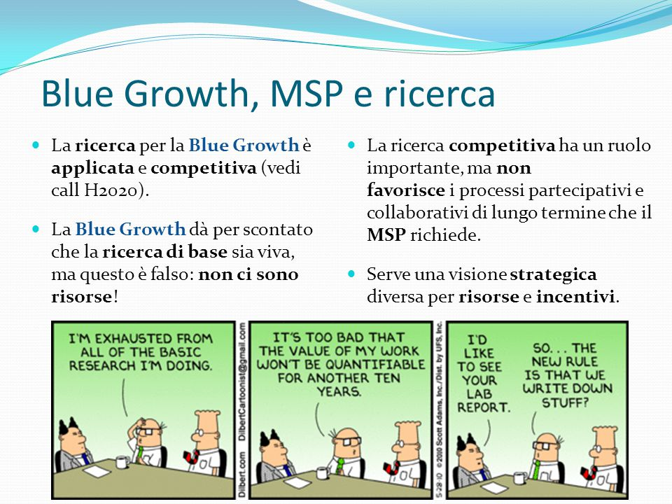Blue Growth, MSP e ricerca La ricerca per la Blue Growth è applicata e competitiva (vedi call H2020). La Blue Growth dà per scontato che la ricerca di