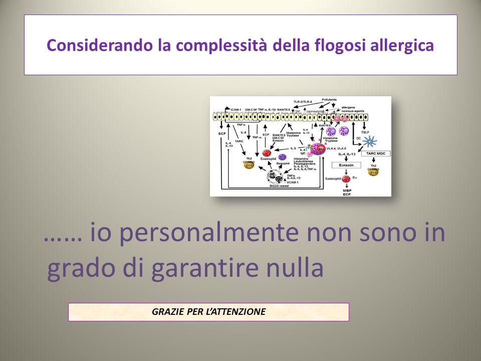 Considerando la complessità della flogosi allergica …… io personalmente non sono in grado di garantire nulla GRAZIE PER L'ATTENZIONE