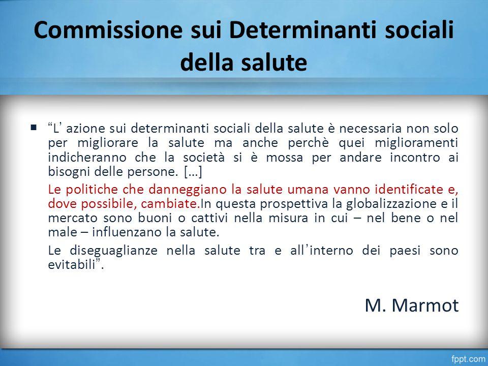 Commissione sui Determinanti sociali della salute  L' azione sui determinanti sociali della salute è necessaria non solo per migliorare la salute ma anche perchè quei miglioramenti indicheranno che la società si è mossa per andare incontro ai bisogni delle persone.