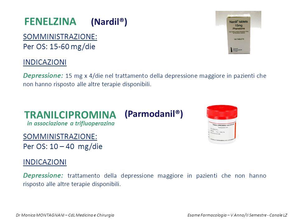FENELZINA (Nardil®) TRANILCIPROMINA (Parmodanil®) SOMMINISTRAZIONE: Per OS: 15-60 mg/die SOMMINISTRAZIONE: Per OS: 10 – 40 mg/die INDICAZIONI Depressione: 15 mg x 4/die nel trattamento della depressione maggiore in pazienti che non hanno risposto alle altre terapie disponibili.