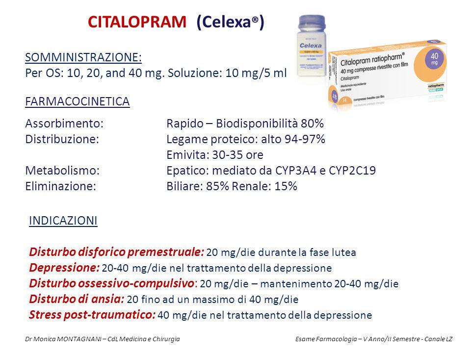 CITALOPRAM (Celexa ® ) FARMACOCINETICA Assorbimento: Rapido – Biodisponibilità 80% Distribuzione: Legame proteico: alto 94-97% Emivita: 30-35 ore Metabolismo: Epatico: mediato da CYP3A4 e CYP2C19 Eliminazione: Biliare: 85% Renale: 15% SOMMINISTRAZIONE: Per OS: 10, 20, and 40 mg.
