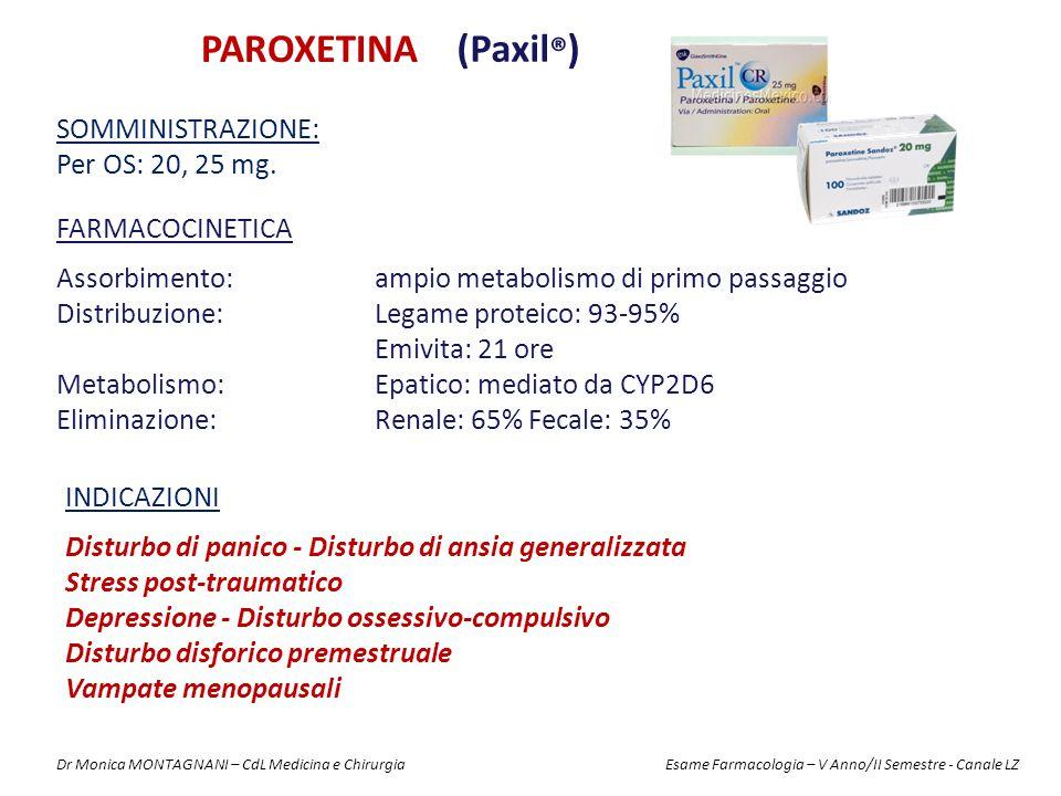 PAROXETINA (Paxil ® ) FARMACOCINETICA Assorbimento: ampio metabolismo di primo passaggio Distribuzione: Legame proteico: 93-95% Emivita: 21 ore Metabolismo: Epatico: mediato da CYP2D6 Eliminazione: Renale: 65% Fecale: 35% SOMMINISTRAZIONE: Per OS: 20, 25 mg.