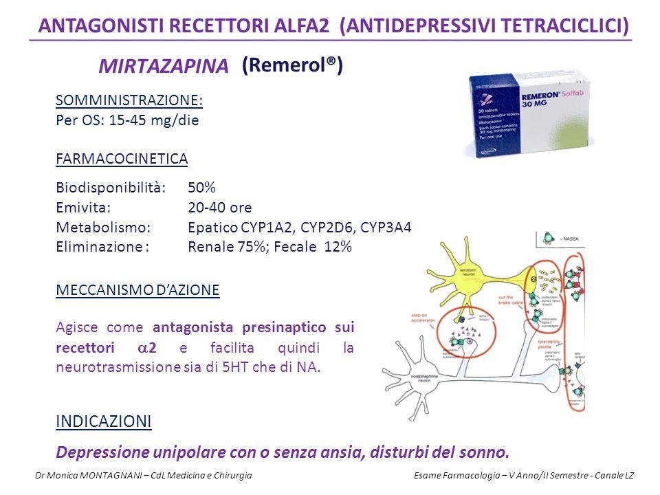 MIRTAZAPINA ANTAGONISTI RECETTORI ALFA2 (ANTIDEPRESSIVI TETRACICLICI) FARMACOCINETICA Biodisponibilità: 50% Emivita: 20-40 ore Metabolismo: Epatico CYP1A2, CYP2D6, CYP3A4 Eliminazione :Renale 75%; Fecale 12% SOMMINISTRAZIONE: Per OS: 15-45 mg/die MECCANISMO D'AZIONE INDICAZIONI Depressione unipolare con o senza ansia, disturbi del sonno.
