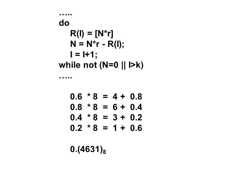 ….. do R(I) = [N*r] N = N*r - R(I); I = I+1; while not (N=0 || I>k) ….. 0.6 * 8 = 4 + 0.8 0.8 * 8 = 6 + 0.4 0.4 * 8 = 3 + 0.2 0.2 * 8 = 1 + 0.6 0.(463