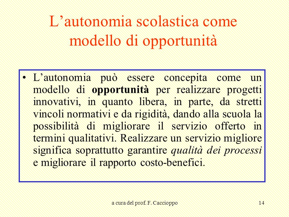 a cura del prof. F. Caccioppo14 L'autonomia scolastica come modello di opportunità L'autonomia può essere concepita come un modello di opportunità per