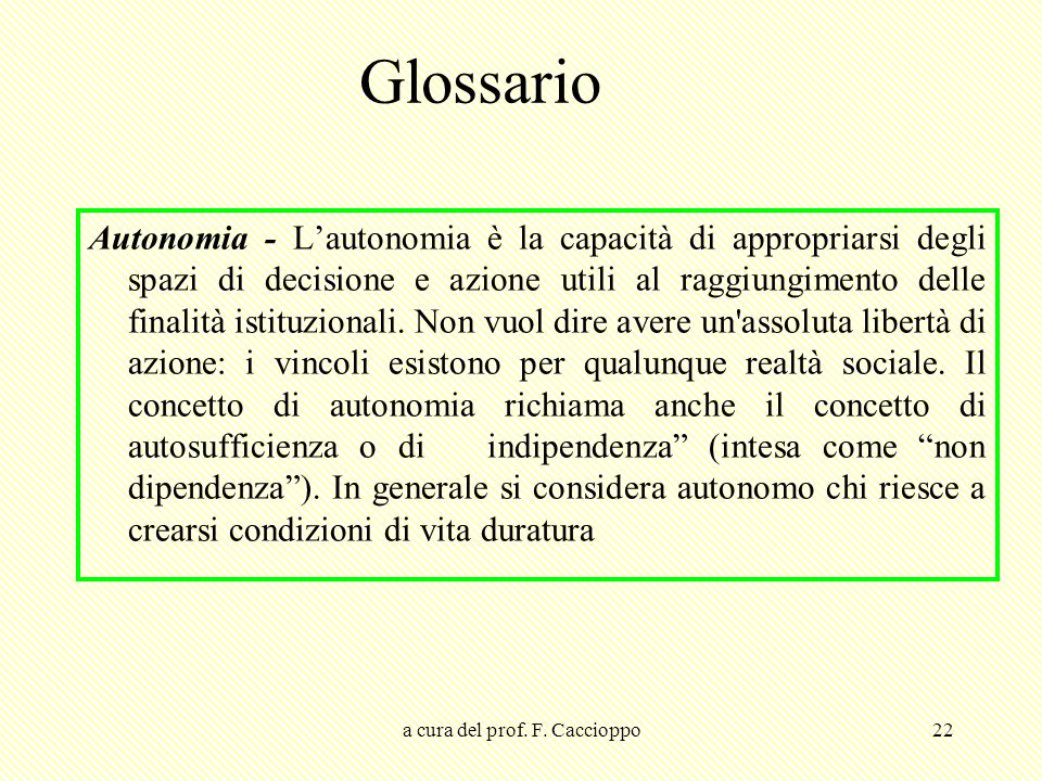 a cura del prof. F. Caccioppo22 Glossario Autonomia - L'autonomia è la capacità di appropriarsi degli spazi di decisione e azione utili al raggiungime