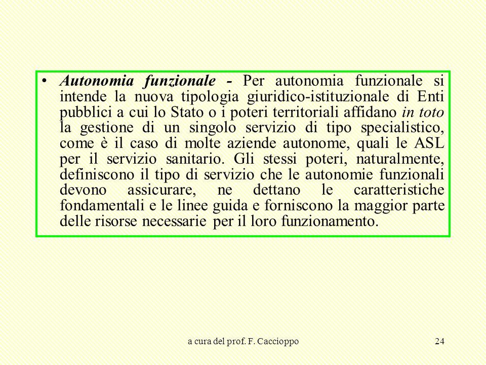 a cura del prof. F. Caccioppo24 Autonomia funzionale - Per autonomia funzionale si intende la nuova tipologia giuridico-istituzionale di Enti pubblici