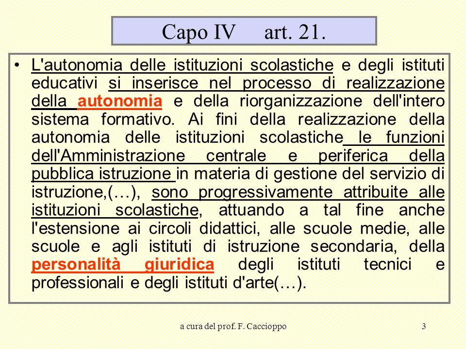 a cura del prof. F. Caccioppo3 Capo IV art. 21. L'autonomia delle istituzioni scolastiche e degli istituti educativi si inserisce nel processo di real