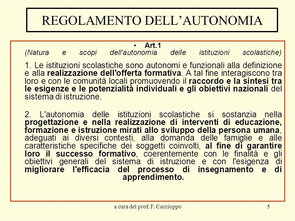 a cura del prof. F. Caccioppo5 REGOLAMENTO DELL'AUTONOMIA Art.1 (Natura e scopi dell'autonomia delle istituzioni scolastiche) 1. Le istituzioni scolas