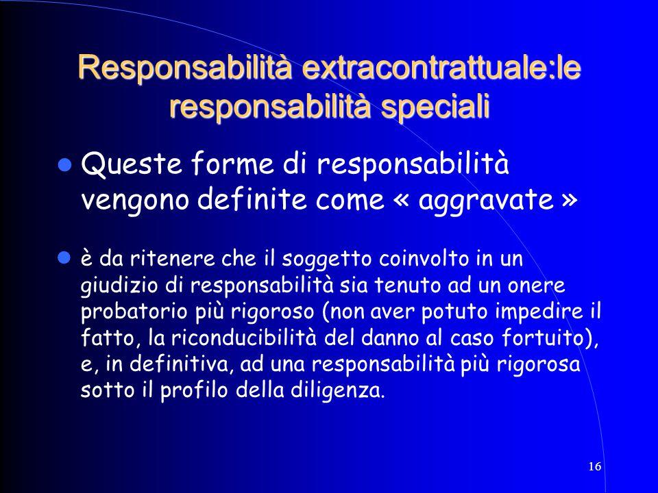 16 Queste forme di responsabilità vengono definite come « aggravate » Responsabilità extracontrattuale:le responsabilità speciali è da ritenere che il