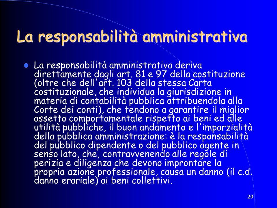 29 La responsabilità amministrativa La responsabilità amministrativa deriva direttamente dagli art. 81 e 97 della costituzione (oltre che dell'art. 10