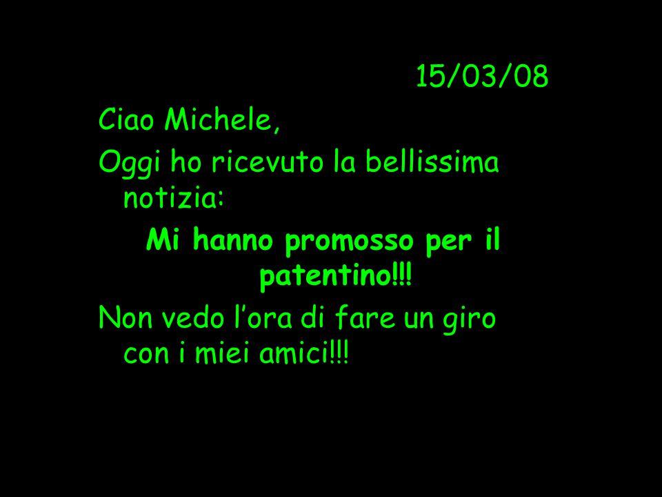 15/03/08 Ciao Michele, Oggi ho ricevuto la bellissima notizia: Mi hanno promosso per il patentino!!! Non vedo l'ora di fare un giro con i miei amici!!