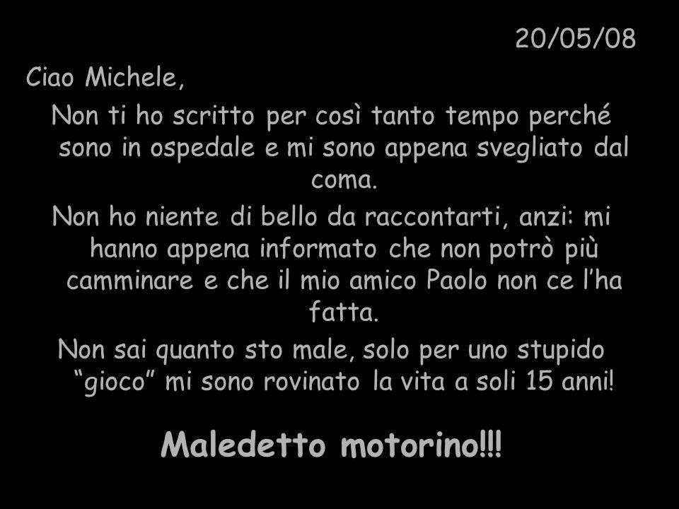 20/05/08 Ciao Michele, Non ti ho scritto per così tanto tempo perché sono in ospedale e mi sono appena svegliato dal coma. Non ho niente di bello da r