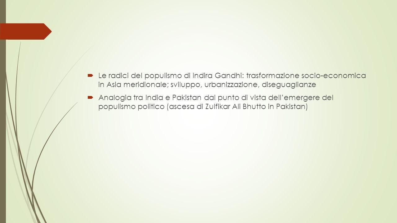  Le radici del populismo di Indira Gandhi: trasformazione socio-economica in Asia meridionale; sviluppo, urbanizzazione, diseguaglianze  Analogia tra India e Pakistan dal punto di vista dell'emergere del populismo politico (ascesa di Zulfikar Ali Bhutto in Pakistan)
