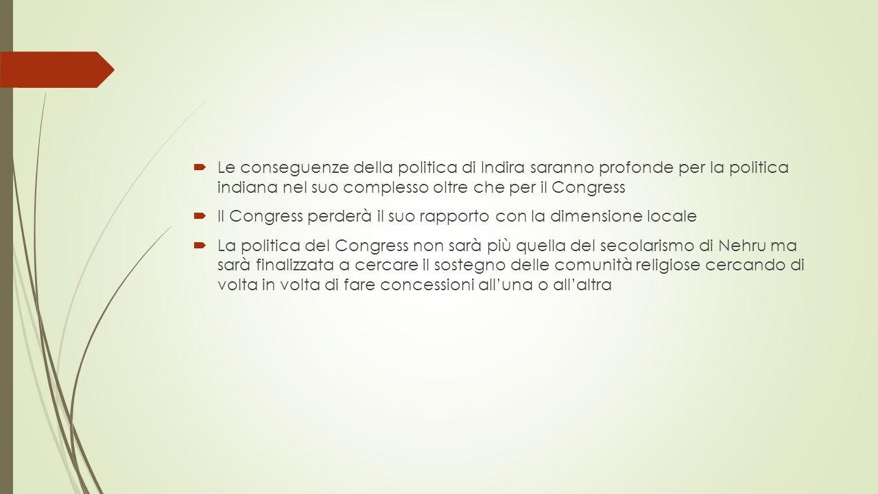  Le conseguenze della politica di Indira saranno profonde per la politica indiana nel suo complesso oltre che per il Congress  Il Congress perderà il suo rapporto con la dimensione locale  La politica del Congress non sarà più quella del secolarismo di Nehru ma sarà finalizzata a cercare il sostegno delle comunità religiose cercando di volta in volta di fare concessioni all'una o all'altra