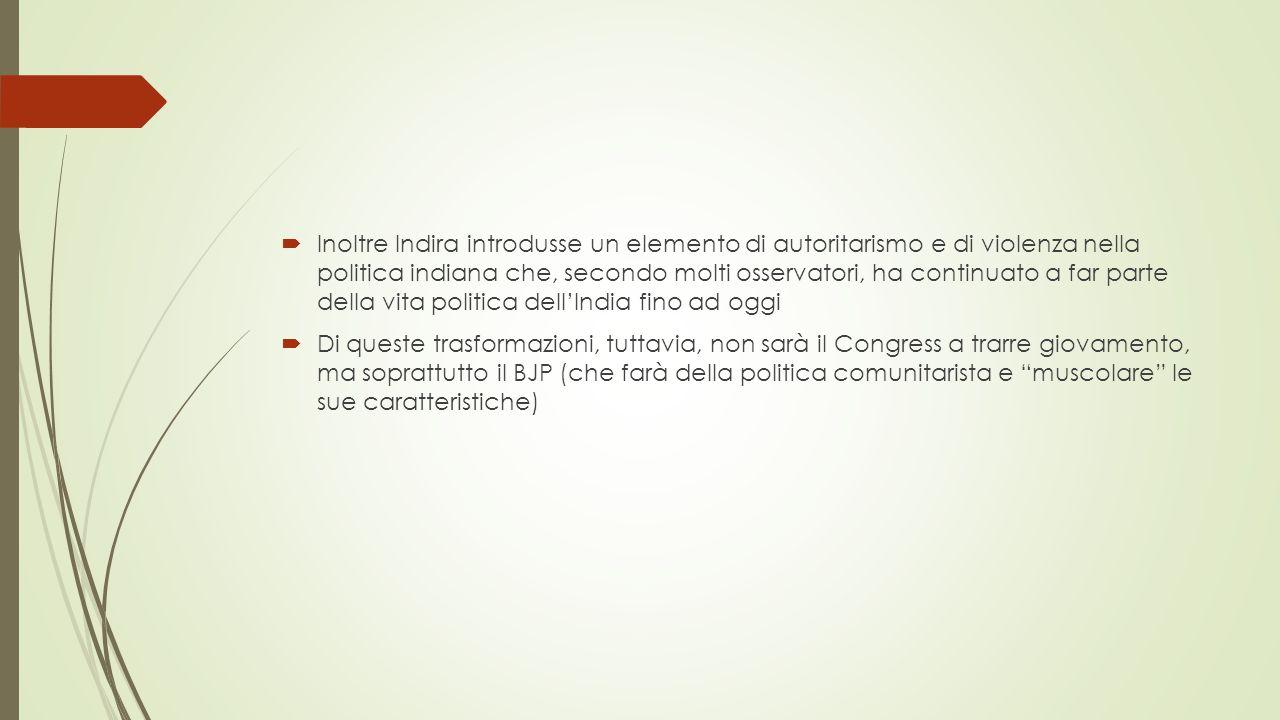  Inoltre Indira introdusse un elemento di autoritarismo e di violenza nella politica indiana che, secondo molti osservatori, ha continuato a far parte della vita politica dell'India fino ad oggi  Di queste trasformazioni, tuttavia, non sarà il Congress a trarre giovamento, ma soprattutto il BJP (che farà della politica comunitarista e muscolare le sue caratteristiche)