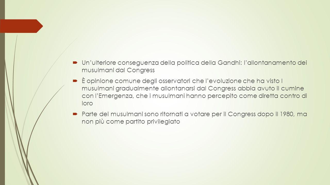  Un'ulteriore conseguenza della politica della Gandhi: l'allontanamento dei musulmani dal Congress  È opinione comune degli osservatori che l'evoluzione che ha visto I musulmani gradualmente allontanarsi dal Congress abbia avuto il cumine con l'Emergenza, che i musulmani hanno percepito come diretta contro di loro  Parte dei musulmani sono ritornati a votare per il Congress dopo il 1980, ma non più come partito privilegiato