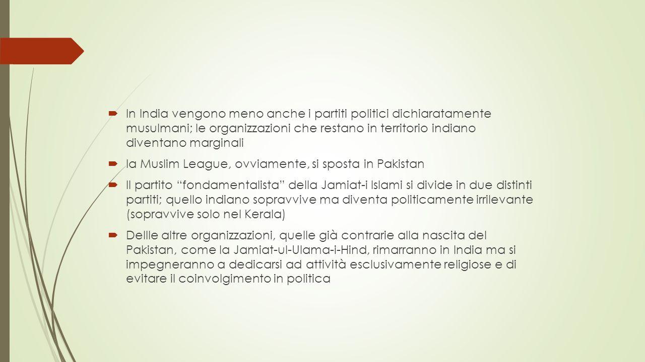  In India vengono meno anche i partiti politici dichiaratamente musulmani; le organizzazioni che restano in territorio indiano diventano marginali  la Muslim League, ovviamente, si sposta in Pakistan  Il partito fondamentalista della Jamiat-i Islami si divide in due distinti partiti; quello indiano sopravvive ma diventa politicamente irrilevante (sopravvive solo nel Kerala)  Dellle altre organizzazioni, quelle già contrarie alla nascita del Pakistan, come la Jamiat-ul-Ulama-i-Hind, rimarranno in India ma si impegneranno a dedicarsi ad attività esclusivamente religiose e di evitare il coinvolgimento in politica