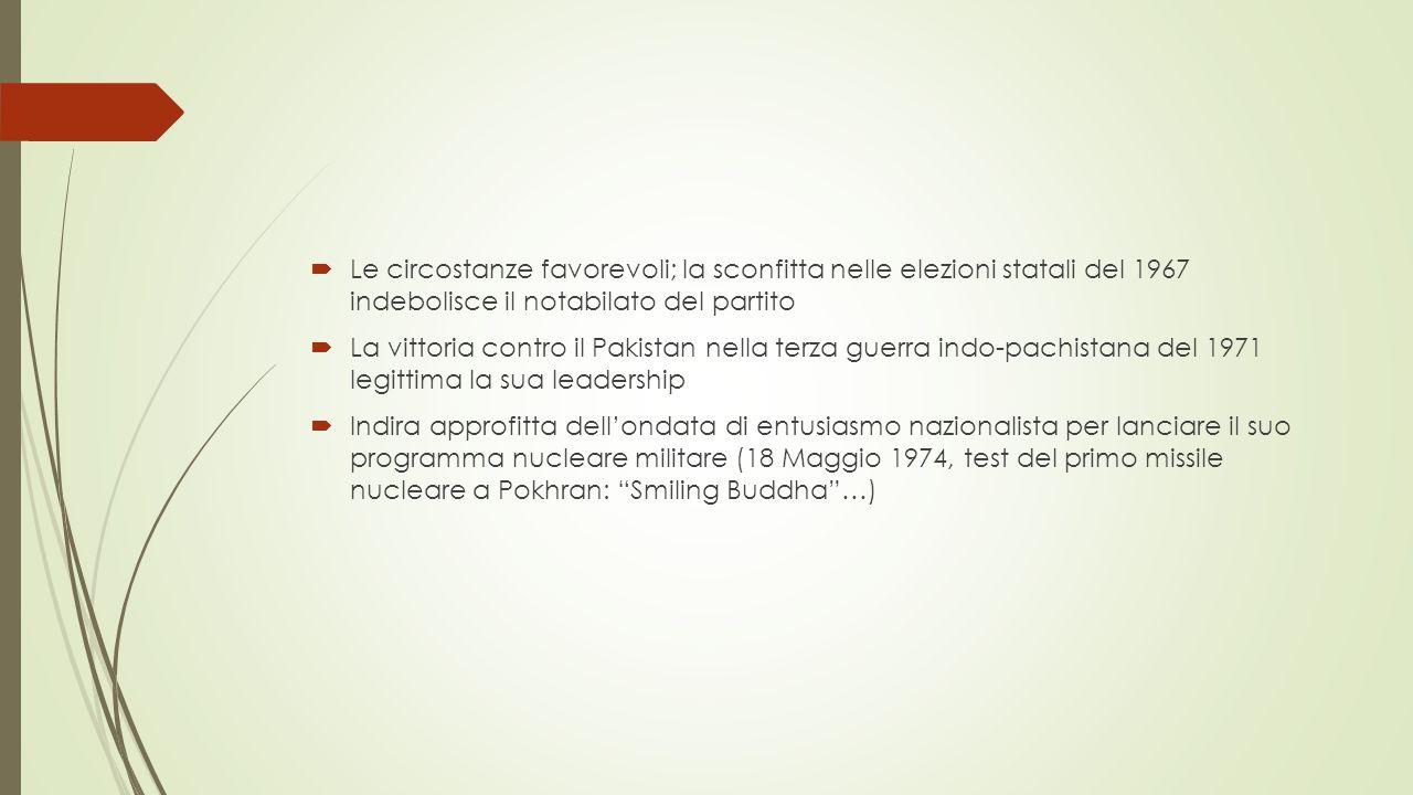  Le circostanze favorevoli; la sconfitta nelle elezioni statali del 1967 indebolisce il notabilato del partito  La vittoria contro il Pakistan nella terza guerra indo-pachistana del 1971 legittima la sua leadership  Indira approfitta dell'ondata di entusiasmo nazionalista per lanciare il suo programma nucleare militare (18 Maggio 1974, test del primo missile nucleare a Pokhran: Smiling Buddha …)