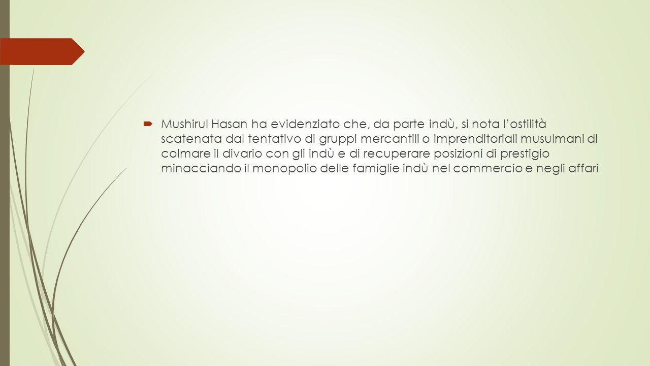  Mushirul Hasan ha evidenziato che, da parte indù, si nota l'ostilità scatenata dal tentativo di gruppi mercantili o imprenditoriali musulmani di colmare il divario con gli indù e di recuperare posizioni di prestigio minacciando il monopolio delle famiglie indù nel commercio e negli affari