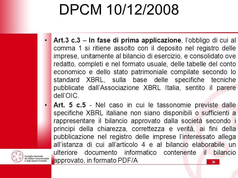 36 DPCM 10/12/2008 Art.3 c.3 – In fase di prima applicazione, l'obbligo di cui al comma 1 si ritiene assolto con il deposito nel registro delle imprese, unitamente al bilancio di esercizio, e consolidato ove redatto, completi e nel formato usuale, delle tabelle del conto economico e dello stato patrimoniale compilate secondo lo standard XBRL, sulla base delle specifiche tecniche pubblicate dall'Associazione XBRL Italia, sentito il parere dell'OIC.