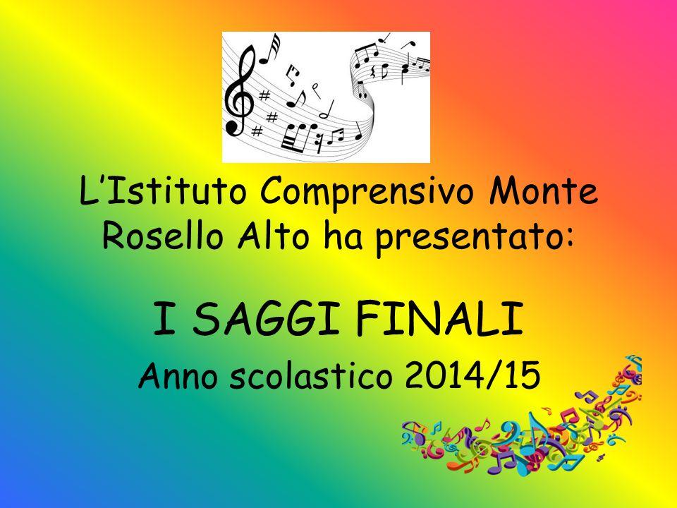 L'Istituto Comprensivo Monte Rosello Alto ha presentato: I SAGGI FINALI Anno scolastico 2014/15