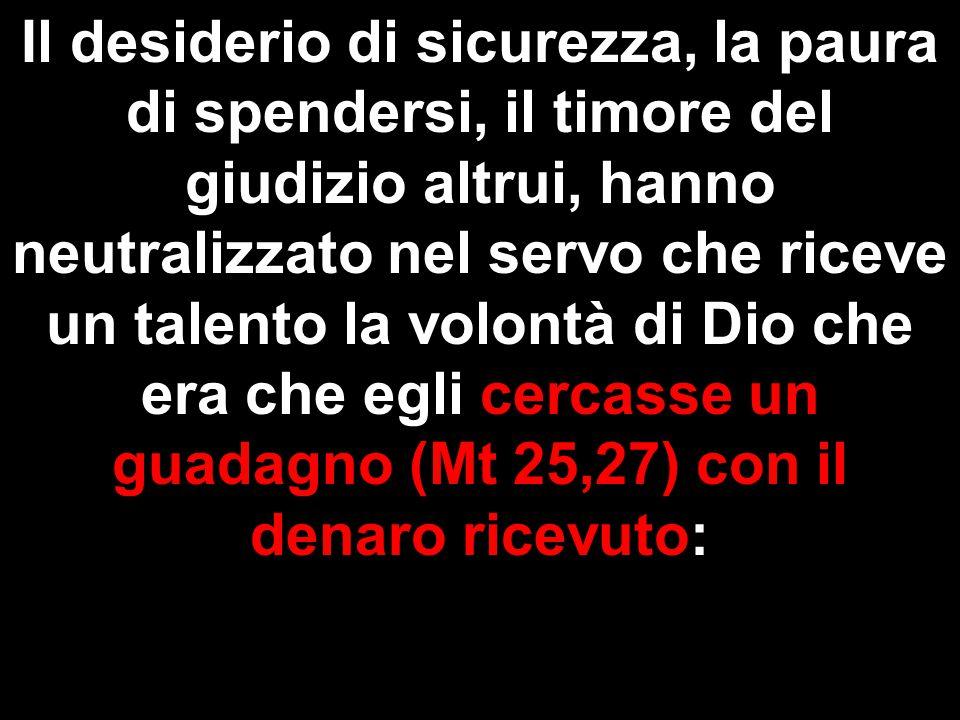 Il desiderio di sicurezza, la paura di spendersi, il timore del giudizio altrui, hanno neutralizzato nel servo che riceve un talento la volontà di Dio che era che egli cercasse un guadagno (Mt 25,27) con il denaro ricevuto: