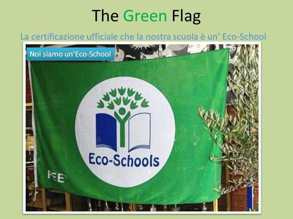 The Green Flag La certificazione ufficiale che la nostra scuola è un' Eco-School Noi siamo un'Eco-School