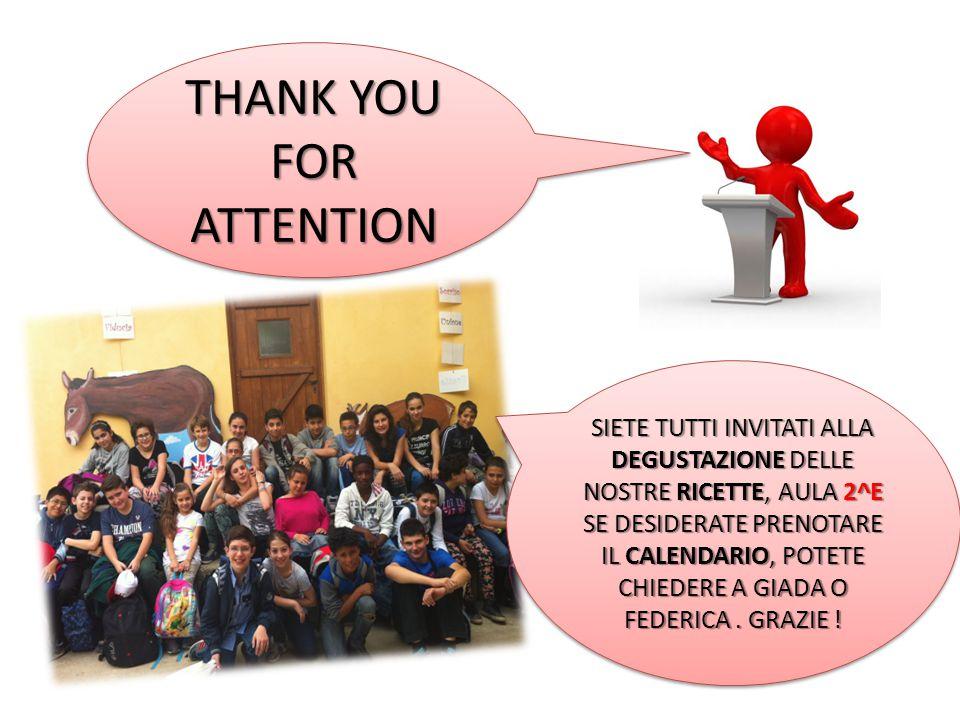 THANK YOU FOR ATTENTION SIETE TUTTI INVITATI ALLA DEGUSTAZIONE DELLE NOSTRE RICETTE, AULA 2^E SE DESIDERATE PRENOTARE IL CALENDARIO, POTETE CHIEDERE A