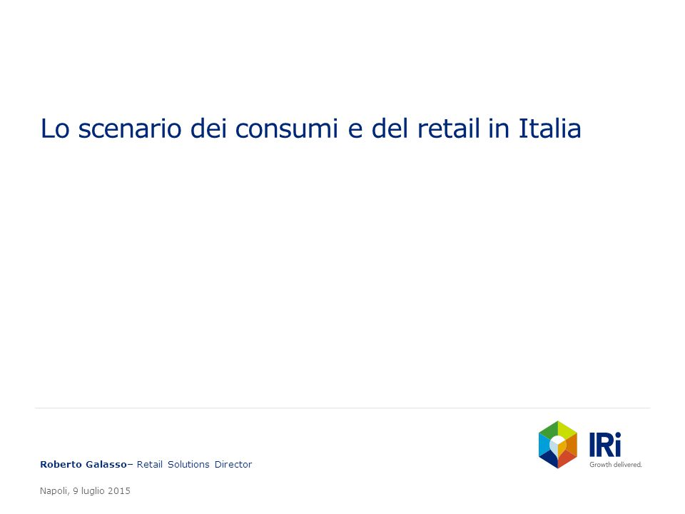 Lo scenario dei consumi e del retail in Italia Roberto Galasso– Retail Solutions Director Napoli, 9 luglio 2015