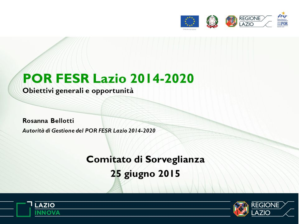Rosanna Bellotti Autorità di Gestione del POR FESR Lazio 2014-2020 Comitato di Sorveglianza 25 giugno 2015 POR FESR Lazio 2014-2020 Obiettivi generali e opportunità