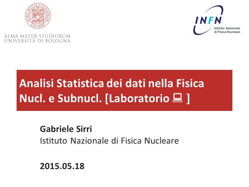 Analisi Statistica dei dati nella Fisica Nucl. e Subnucl. [Laboratorio  ] Gabriele Sirri Istituto Nazionale di Fisica Nucleare 2015.05.18