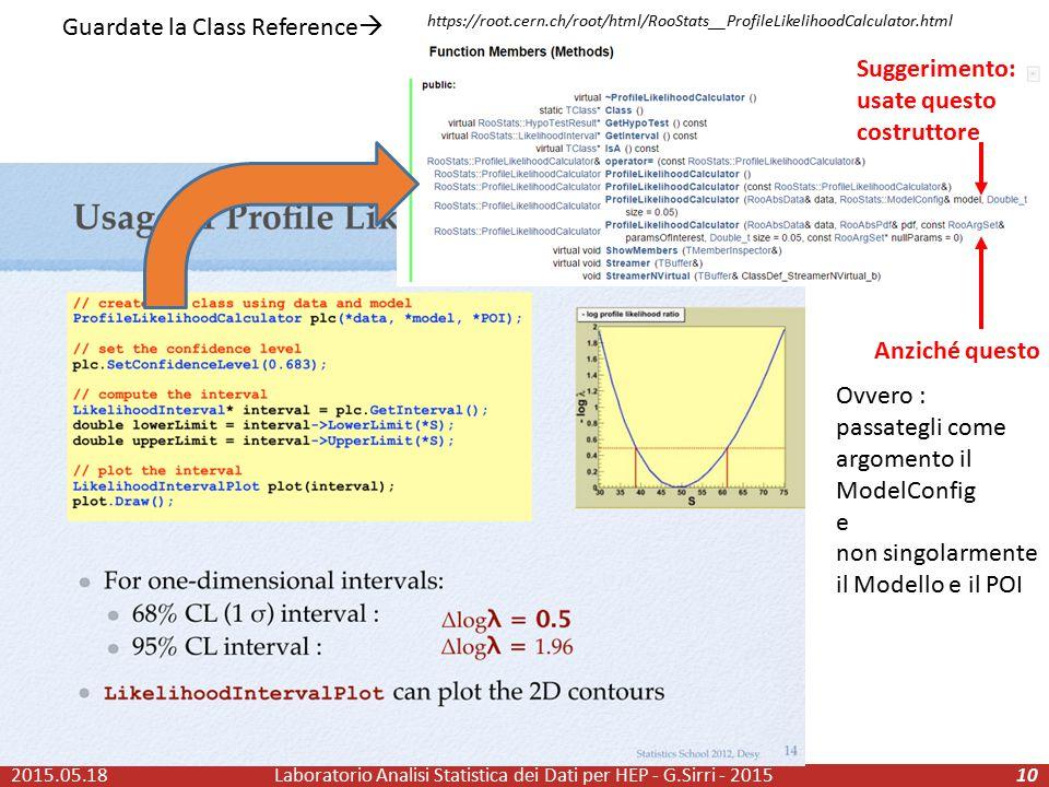 2015.05.18Laboratorio Analisi Statistica dei Dati per HEP - G.Sirri - 201510 Suggerimento: usate questo costruttore Anziché questo https://root.cern.ch/root/html/RooStats__ProfileLikelihoodCalculator.html Guardate la Class Reference  Ovvero : passategli come argomento il ModelConfig e non singolarmente il Modello e il POI