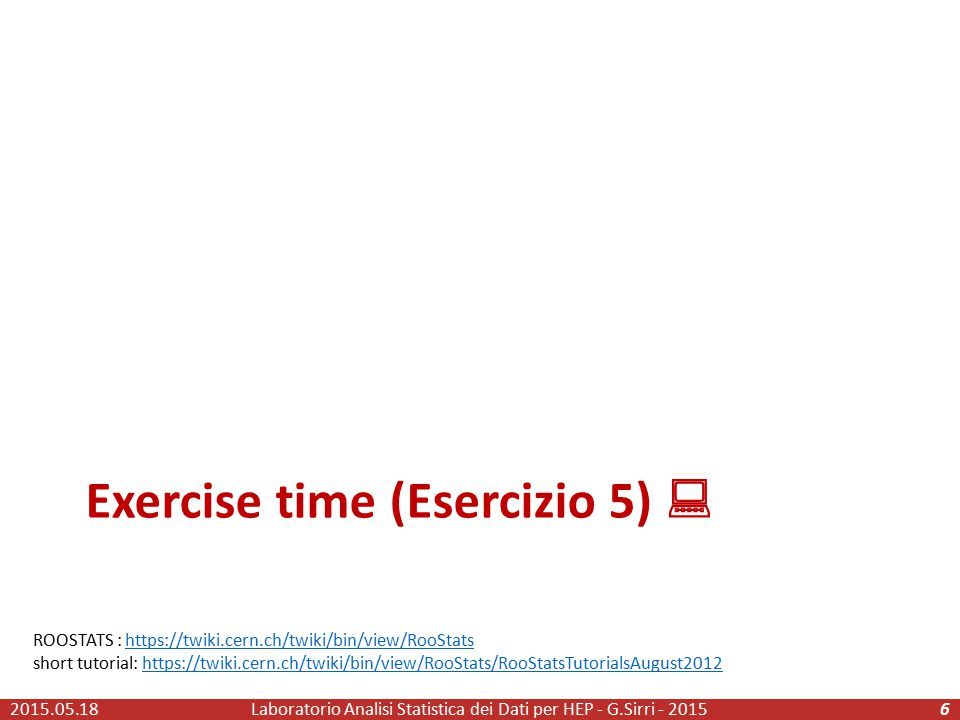 Exercise time (Esercizio 5)  2015.05.18Laboratorio Analisi Statistica dei Dati per HEP - G.Sirri - 20156 ROOSTATS : https://twiki.cern.ch/twiki/bin/view/RooStatshttps://twiki.cern.ch/twiki/bin/view/RooStats short tutorial: https://twiki.cern.ch/twiki/bin/view/RooStats/RooStatsTutorialsAugust2012https://twiki.cern.ch/twiki/bin/view/RooStats/RooStatsTutorialsAugust2012