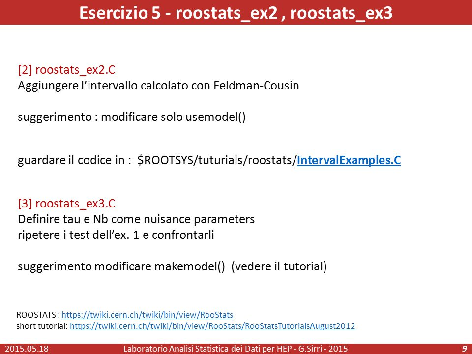 [2] roostats_ex2.C Aggiungere l'intervallo calcolato con Feldman-Cousin suggerimento : modificare solo usemodel() guardare il codice in : $ROOTSYS/tuturials/roostats/IntervalExamples.CIntervalExamples.C [3] roostats_ex3.C Definire tau e Nb come nuisance parameters ripetere i test dell'ex.