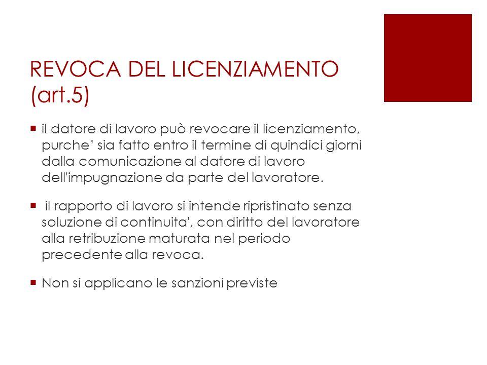 REVOCA DEL LICENZIAMENTO (art.5)  il datore di lavoro può revocare il licenziamento, purche' sia fatto entro il termine di quindici giorni dalla comu