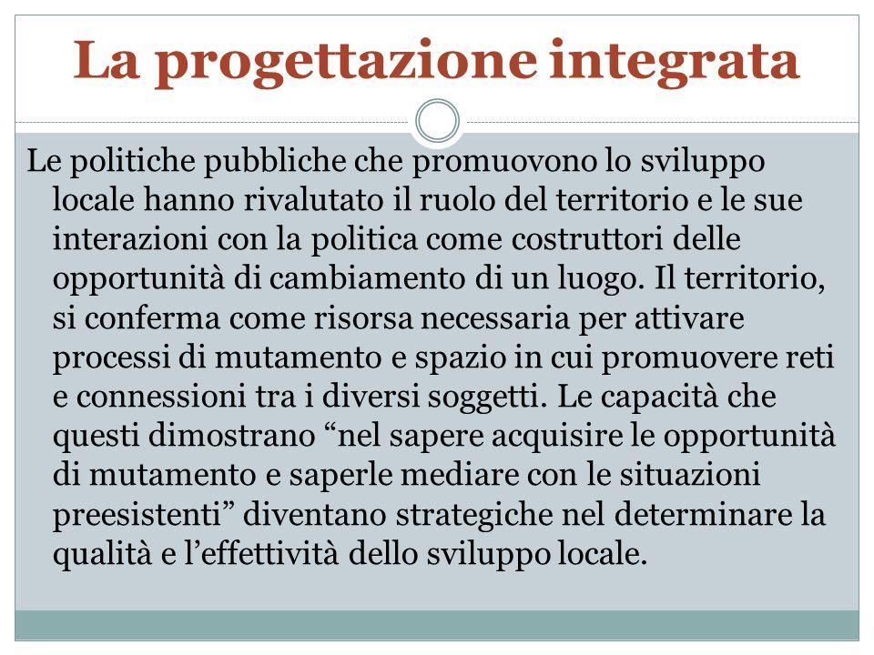 La progettazione integrata Le politiche pubbliche che promuovono lo sviluppo locale hanno rivalutato il ruolo del territorio e le sue interazioni con